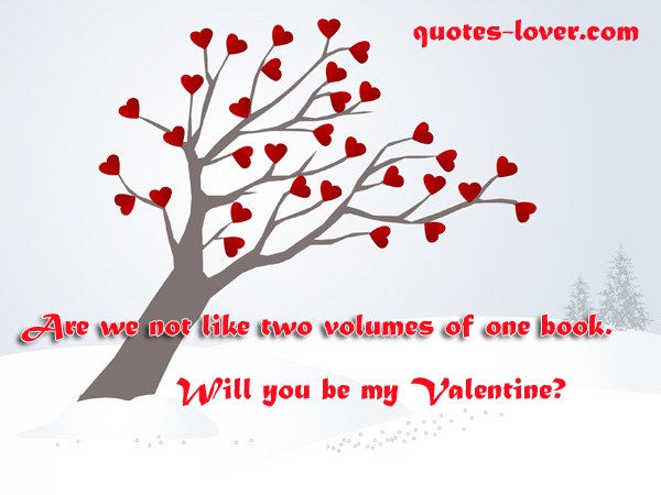 Are we not like two volumes of one book. Will you be my Valentine?