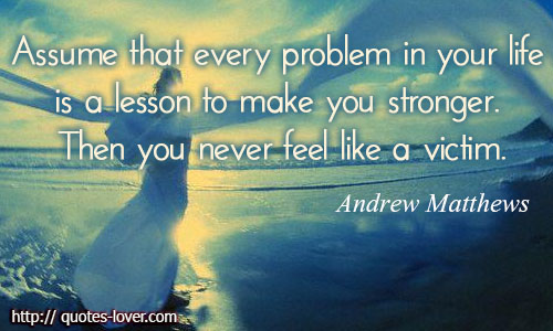 Assume that every problem in your life is a lesson to make you stronger. Then you never feel like a victim.