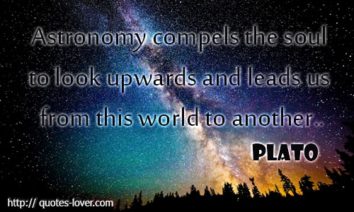 Astronomy compels the soul to look upwards and leads us from this world to another.