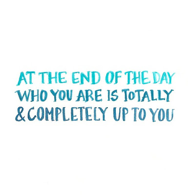 At the end of the day who you are is totally and completely up to you
