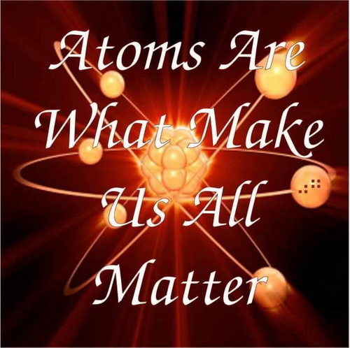 Atoms are what makes us all matter