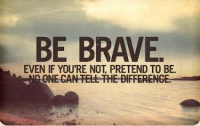 Be brave! Even if you are not, pretend to be. No one can tell the difference