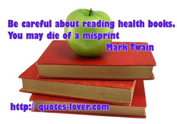 Be careful about reading health books. You may die of a misprint