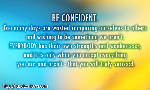 Be confident. Too many days are wasted comparing ourselves to others and wishing to be something we aren't. Everybody has their own strengths and weaknesses, and it is only when you accept everything you are