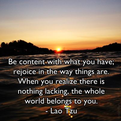 Be content with that you have; rejoice in the way things are. When you realize there is nothing lacking, the whole world belongs to you.