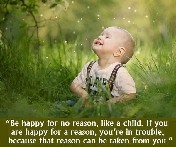 Be happy for no reason, like a child. If you are happy for a reason, you're in trouble because that reason can be taken from you.