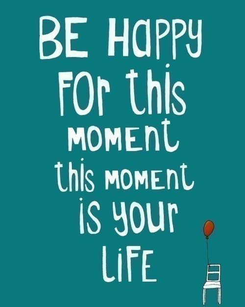 Be happy for this moment, this moment, is your life.