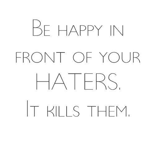 Be happy in front of your haters. It kills them.