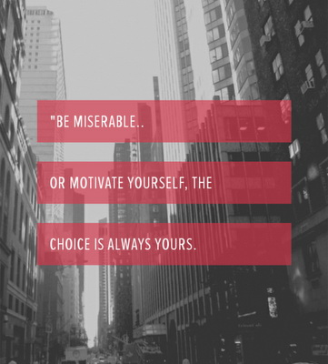 Be miserable.. or motivate yourself, the choice is always yours