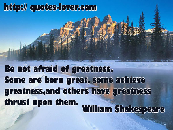 Be not afraid of greatness. Some are born great, some achieve greatness, and others have greatness thrust upon them.
