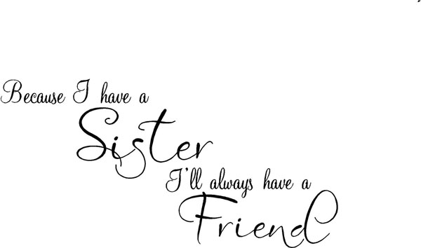 Because I have a sister I'll always have a friend
