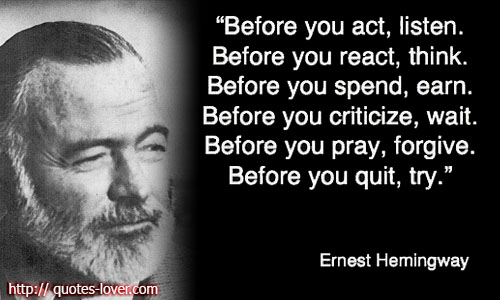 Before you act, listen. Before you react, think. Before you spend, earn. Before you criticize, wait. Before you pray, forgive. Before you quit, try.