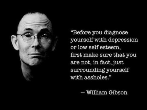 Before you diagnose yourself with depression or low self esteem, first make sure that you are not, in fact, just surrounding yourself with assholes