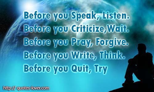 Before you Speak, Listen. Before you Criticize, Wait. Before you Pray, Forgive. Before you Write, Think. Before you Quit, Try.