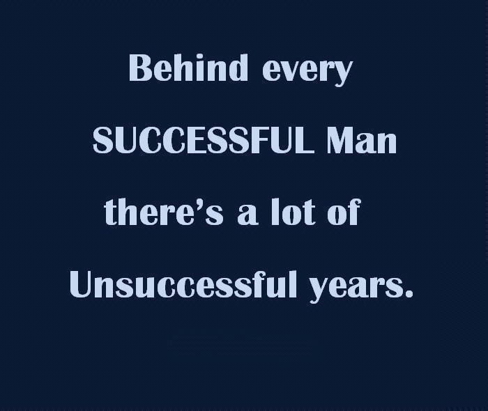 Behind every successful man there's a lot of unsuccessful years