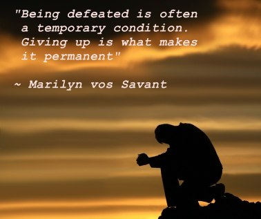 Being defeated is often a temporary condition. Giving up is what makes it permanent