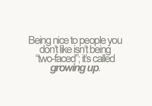 "Being nice to people you don't like isn't being ""two faced"" it's called growing up"