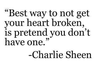 Best way to not get your heart broken is pretend you don't have one