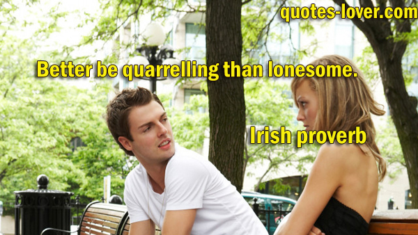 Better be quarrelling than lonesome