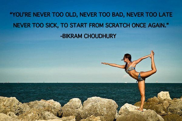 You're never too old, never too bad, never too late, never too sick to start from scratch once again