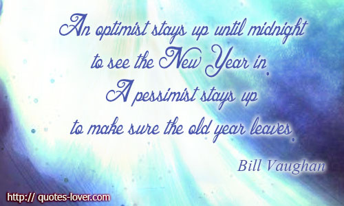 An optimist stays up until midnight to see the New Year in. A pessimist stays up to make sure the old year leaves.