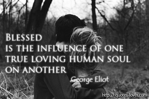 Blessed is the influence of one true loving human soul on another