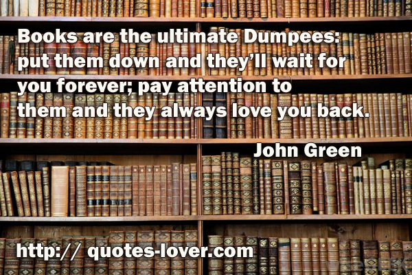 Books are the ultimate Dumpees: put them down and they'll wait for you forever; pay attention to them and they always love you back.