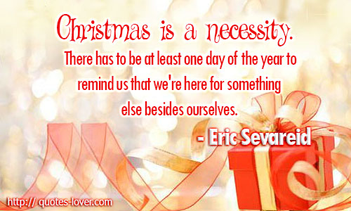Christmas is a necessity. There has to be at least one day of the year to remind us that we're here for something else besides ourselves.