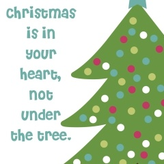 Christmas is in your heart, not under the tree