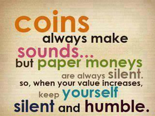 Coins always make sounds.. but paper moneys are always silent. So when your value increases, keep yourself silent and humble