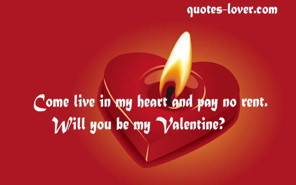 Come live in my heart and pay no rent. Will you be my Valentine?