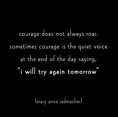 Courage does not always roar. Sometimes courage is the quiet voice at the end of the day saying 'I will try again tomorrow'