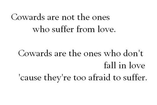 Cowards are not the ones who suffer from love. Cowards are the ones who don't fall in love cause they're too afraid to suffer.