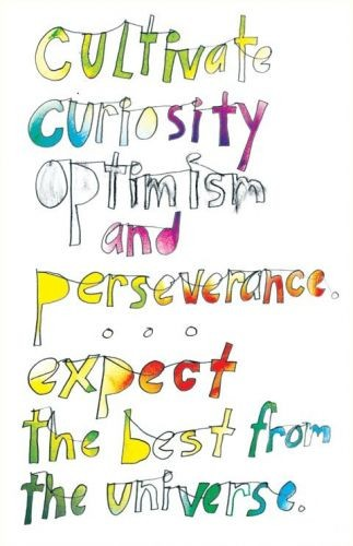 Cultivate curiosity, optimism and perseverance... expect the best from the universe