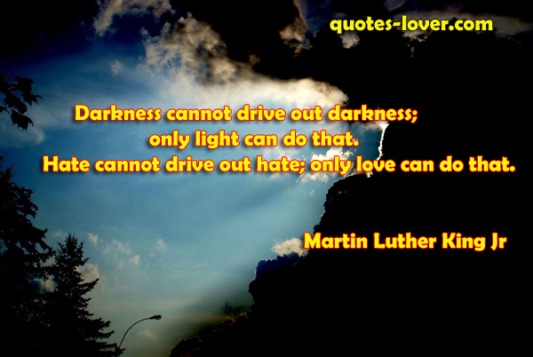 Darkness cannot drive out darkness; only light can do that. Hate cannot drive out hate; only love can do that