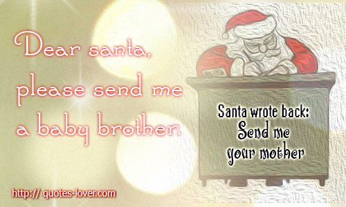 Dear Santa, please send me a baby brother. Santa wrote back: Send me your mother!