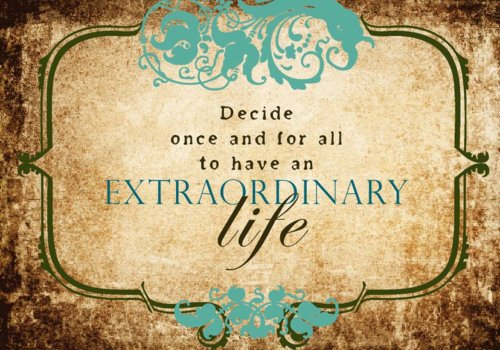 Decide once and for all to have an extraordinary life.