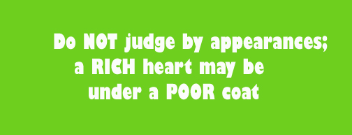 Do NOT judge by appearances; a RICH heart may be under a POOR coat