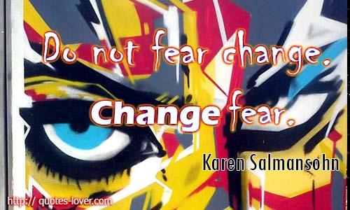 Do not fear change. Change fear.