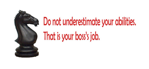 Do not underestimate your abilities. That is your boss's job