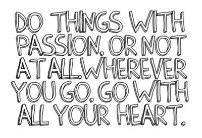 Do things with passion or not at all. Wherever you go ,go with all your heart