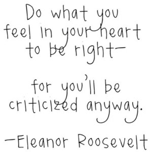 Do what you feel in your heart to be right for you'll be criticized anyway