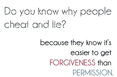 Do you know why people cheat and lie? because they know it's easier to get forgiveness than permission