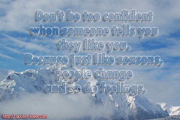Don't be too confident when someone tells you they like you. Because just like seasons, people change and so do feelings.