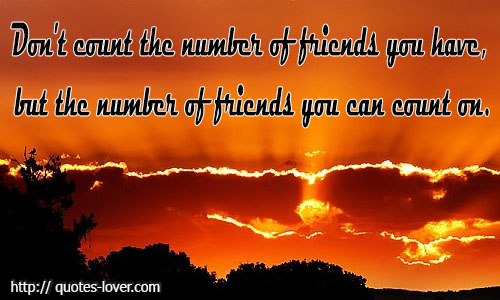 Don't count the number of friends you have, but the number of friends you can count on.