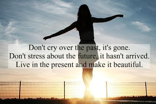 Don't cry over the past, it's gone. Don't stress about the future, it hasn't arrived. Live in the present and make it beautiful