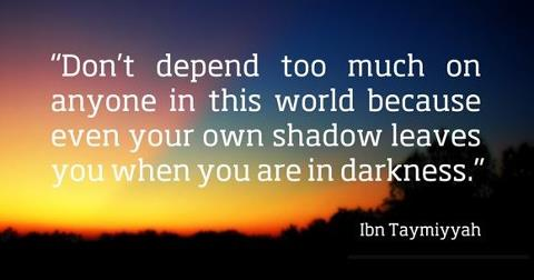 Don't depend too much on anyone in this world because even your own shadow leaves youwhen you are in darkness
