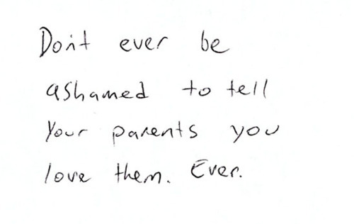 Don't ever be ashamed to tell your parents you love them ever
