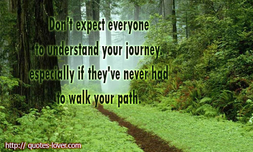 Don't expect everyone to understand your journey. especially if they've never had to walk your path