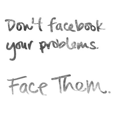 Don't facebook your problems. Face them.